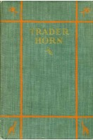 Trader Horn : Being The Life And Works Of Alfred Aloysius Horn - the works written by himself at the age of seventy three and the life, with such of His philosophy as is the gift of age and Experience