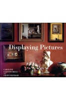 Displaying Pictures : A Complete Guide to Framing, Arranging and Lighting Paintings, Prints and Photographs
