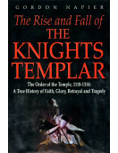 The Rise and Fall of the Knights Templar: The Order of the Temple 1118-1314 - A True History of Faith, Glory, Betrayal and Tragedy