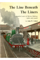 The Line Beneath the Liners : A Hundred Years of Mersey Railway Sights and Sounds