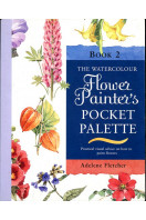 The Watercolour Flower Painter's Pocket Palette, Book 2: Practical Visual Advice on How to Create Flower Portraits Using Watercolours v. 2