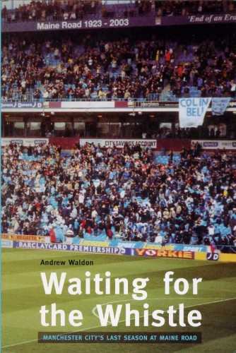 WALDON, ANDREW - Waiting for the Whistle : Manchester City's Last Season at Maine Road