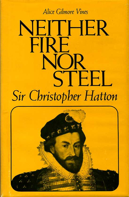 VINES, ALICE GILMORE - Neither Fire Nor Steel: Sir Christopher Hatton