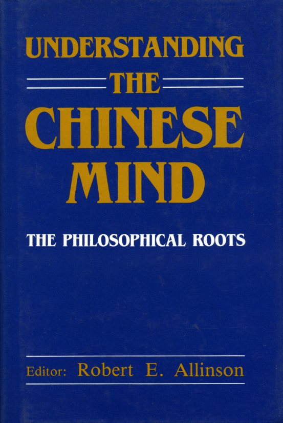 ALLINSON, ROBERT E. (EDITOR) - Understanding the Chinese Mind: The Philosophical Roots