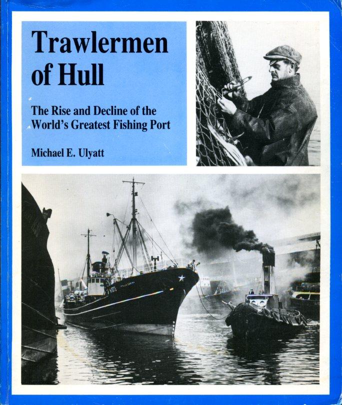 MICHAEL E ULYATT - Trawlermen of Hull: The rise and decline of the world's greatest fishing Port