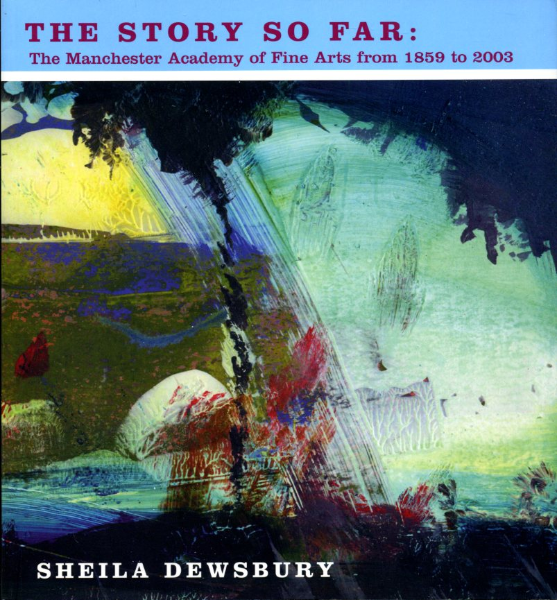 SHEILA DEWSBURY - The Story So Far: A History of the Manchester Academy of Fine Arts 1859 to 2003 (Signed By a Member)