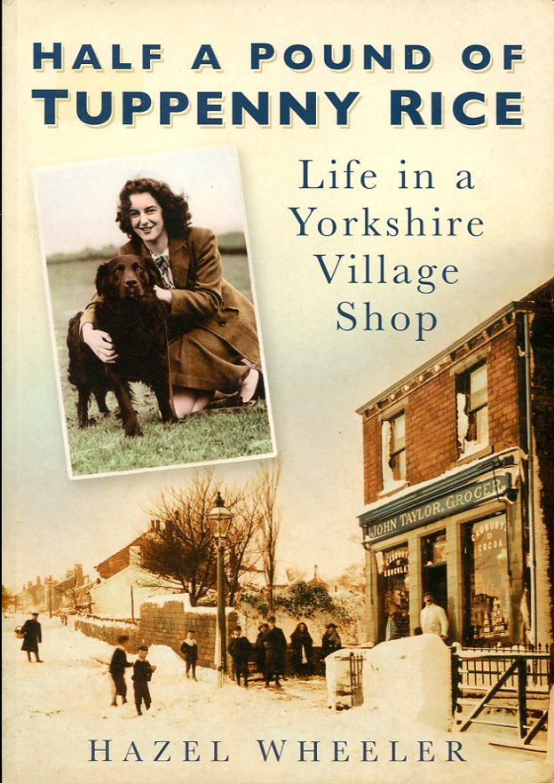 HAZEL WHEELER - Half a Pound of Tuppency Rice; Life in a Yorkshire Village Shop